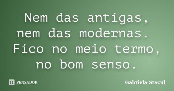Nem das antigas, nem das modernas. Fico no meio termo, no bom senso.... Frase de Gabriela Stacul.
