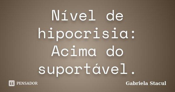 Nível de hipocrisia: Acima do suportável.... Frase de Gabriela Stacul.