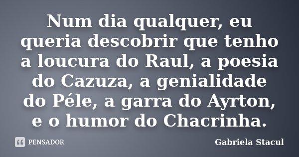 Num dia qualquer, eu queria descobrir que tenho a loucura do Raul, a poesia do Cazuza, a genialidade do Péle, a garra do Ayrton, e o humor do Chacrinha.... Frase de Gabriela Stacul.
