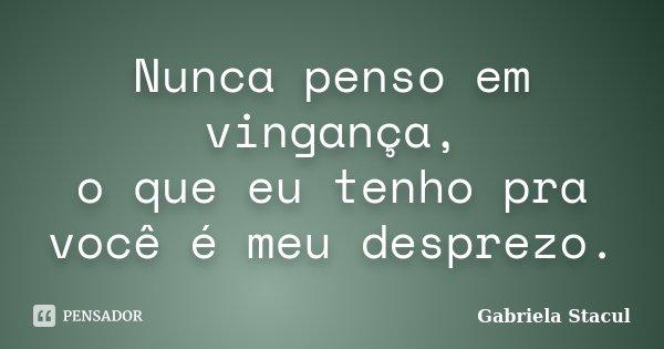 Nunca penso em vingança, o que eu tenho pra você é meu desprezo.... Frase de Gabriela Stacul.