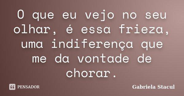 O que eu vejo no seu olhar, é essa frieza, uma indiferença que me da vontade de chorar.... Frase de Gabriela Stacul.