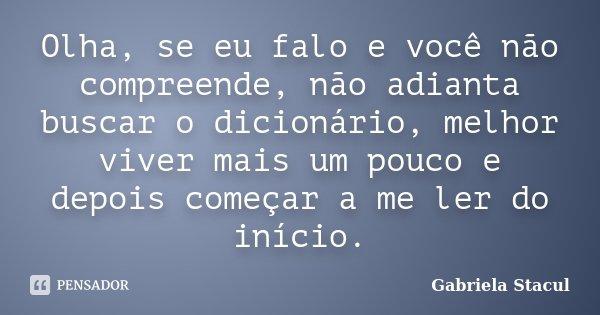 Olha, se eu falo e você não compreende, não adianta buscar o dicionário, melhor viver mais um pouco e depois começar a me ler do início.... Frase de Gabriela Stacul.