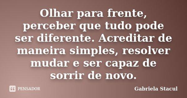 Olhar para frente, perceber que tudo pode ser diferente. Acreditar de maneira simples, resolver mudar e ser capaz de sorrir de novo.... Frase de Gabriela Stacul.