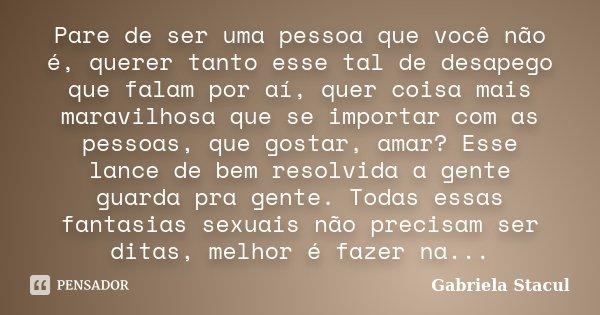 Pare de ser uma pessoa que você não é, querer tanto esse tal de desapego que falam por aí, quer coisa mais maravilhosa que se importar com as pessoas, que gosta... Frase de Gabriela Stacul.