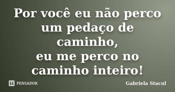 Por você eu não perco um pedaço de caminho, eu me perco no caminho inteiro!... Frase de Gabriela Stacul.