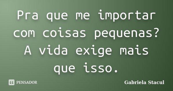 Pra que me importar com coisas pequenas? A vida exige mais que isso.... Frase de Gabriela Stacul.