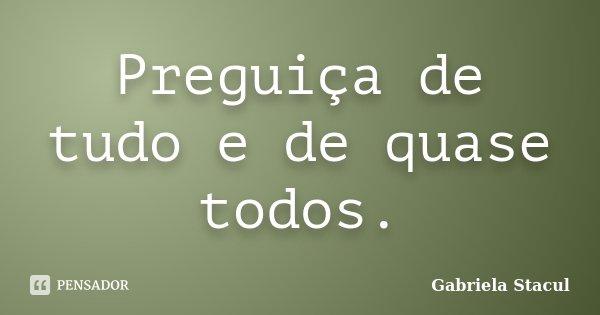 Preguiça de tudo e de quase todos.... Frase de Gabriela Stacul.