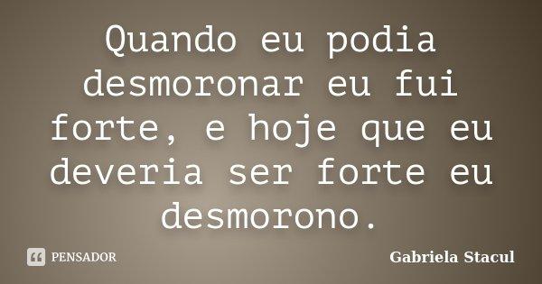 Quando eu podia desmoronar eu fui forte, e hoje que eu deveria ser forte eu desmorono.... Frase de Gabriela Stacul.