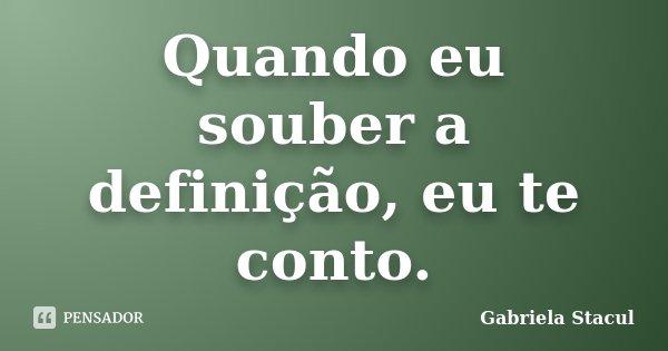 Quando eu souber a definição, eu te conto.... Frase de Gabriela Stacul.