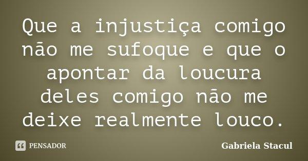 Que a injustiça comigo não me sufoque e que o apontar da loucura deles comigo não me deixe realmente louco.... Frase de Gabriela Stacul.