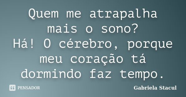 Quem me atrapalha mais o sono? Há! O cérebro, porque meu coração tá dormindo faz tempo.... Frase de Gabriela Stacul.