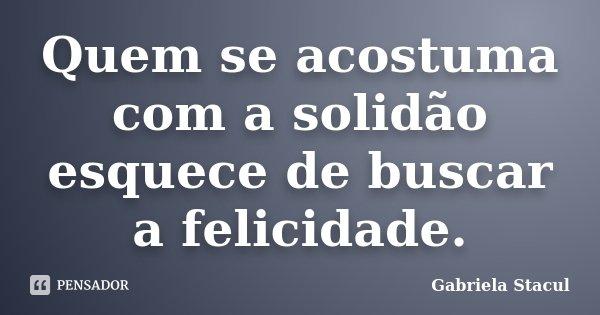 Quem se acostuma com a solidão esquece de buscar a felicidade.... Frase de Gabriela Stacul.