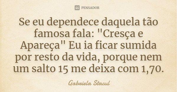 """Se eu dependece daquela tão famosa fala: """"Cresça e Apareça"""" Eu ia ficar sumida por resto da vida, porque nem um salto 15 me deixa com 1,70.... Frase de Gabriela Stacul."""