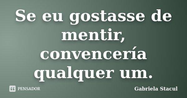 Se eu gostasse de mentir, convencería qualquer um.... Frase de Gabriela Stacul.