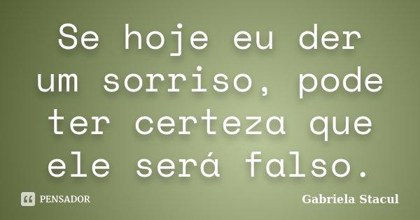 Se hoje eu der um sorriso, pode ter certeza que ele será falso.... Frase de Gabriela Stacul.