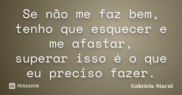 Se não me faz bem, tenho que esquecer e me afastar, superar isso é o que eu preciso fazer.... Frase de Gabriela Stacul.