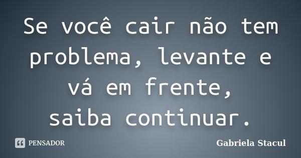 Se você cair não tem problema, levante e vá em frente, saiba continuar.... Frase de Gabriela Stacul.