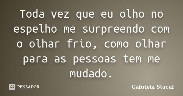 Toda vez que eu olho no espelho me surpreendo com o olhar frio, como olhar para as pessoas tem me mudado.... Frase de Gabriela Stacul.