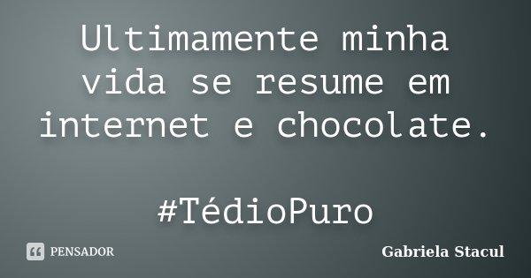 Ultimamente minha vida se resume em internet e chocolate. #TédioPuro... Frase de Gabriela Stacul.