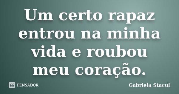 Um certo rapaz entrou na minha vida e roubou meu coração.... Frase de Gabriela Stacul.