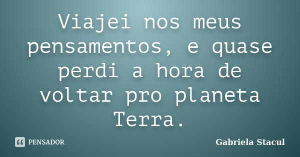 Viajei nos meus pensamentos, e quase perdi a hora de voltar pro planeta Terra.... Frase de Gabriela Stacul.