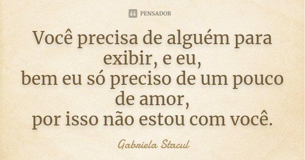 Você precisa de alguém para exibir, e eu, bem eu só preciso de um pouco de amor, por isso não estou com você.... Frase de Gabriela Stacul.