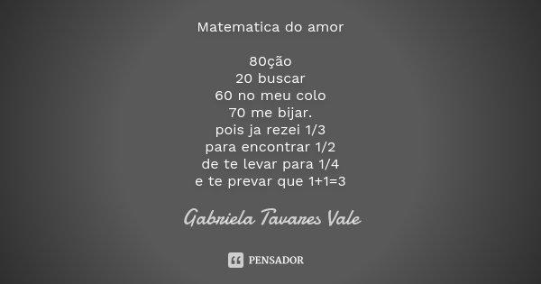 Matematica do amor 80ção 20 buscar 60 no meu colo 70 me bijar. pois ja rezei 1/3 para encontrar 1/2 de te levar para 1/4 e te prevar que 1+1=3... Frase de Gabriela Tavares Vale.