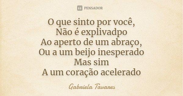 O que sinto por você, Não é explivadpo Ao aperto de um abraço, Ou a um beijo inesperado Mas sim A um coração acelerado... Frase de Gabriela Tavares.