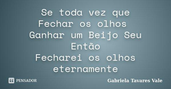 Se toda vez que Fechar os olhos Ganhar um Beijo Seu Então Fecharei os olhos eternamente... Frase de Gabriela Tavares Vale.