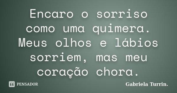 Encaro o sorriso como uma quimera. Meus olhos e lábios sorriem, mas meu coração chora.... Frase de Gabriela Turrin..