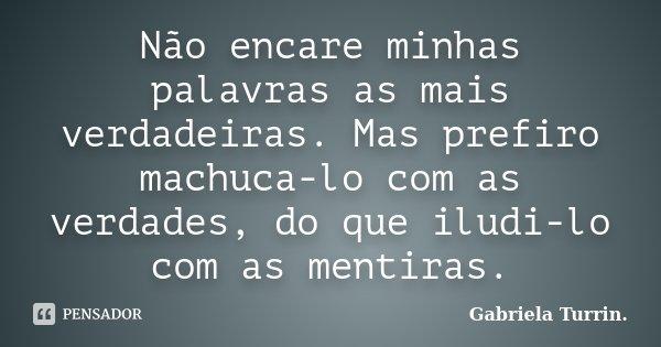Não encare minhas palavras as mais verdadeiras. Mas prefiro machuca-lo com as verdades, do que iludi-lo com as mentiras.... Frase de Gabriela Turrin..