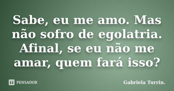 Sabe, eu me amo. Mas não sofro de egolatria. Afinal, se eu não me amar, quem fará isso?... Frase de Gabriela Turrin..