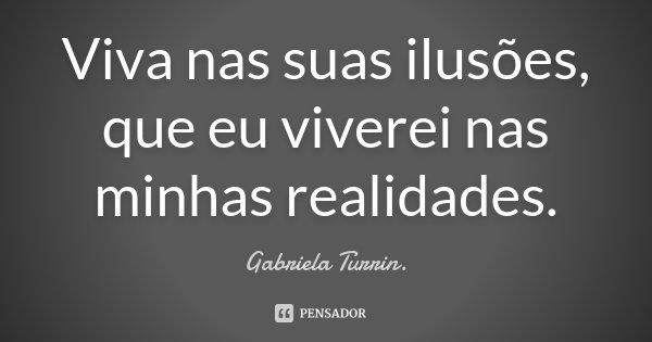 Viva nas suas ilusões, que eu viverei nas minhas realidades.... Frase de Gabriela Turrin..
