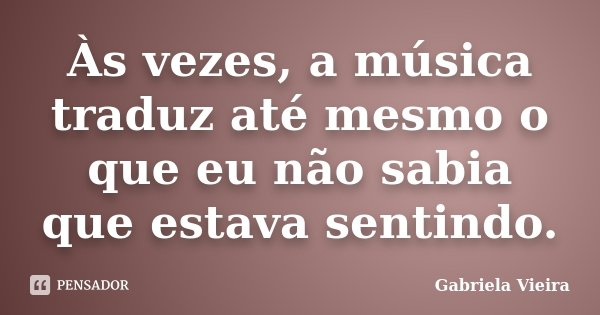 Às vezes, a música traduz até mesmo o que eu não sabia que estava sentindo.... Frase de Gabriela Vieira.