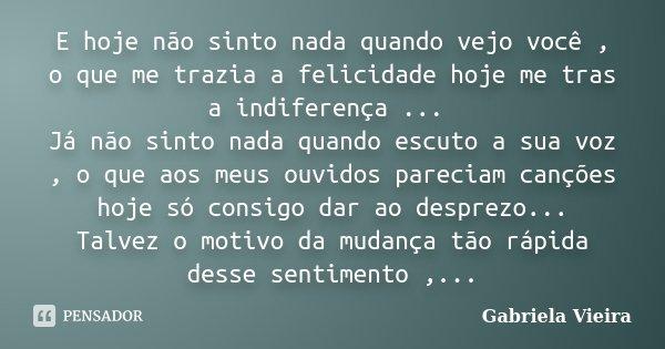 E hoje não sinto nada quando vejo você , o que me trazia a felicidade hoje me tras a indiferença ... Já não sinto nada quando escuto a sua voz , o que aos meus ... Frase de Gabriela Vieira.