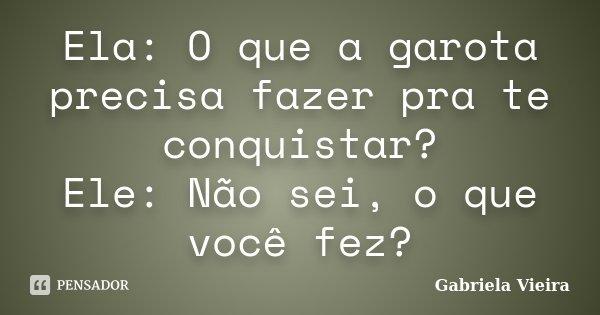 Ela: O que a garota precisa fazer pra te conquistar? Ele: Não sei, o que você fez?... Frase de Gabriela Vieira.