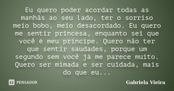 Eu quero poder acordar todas as manhãs ao seu lado, ter o sorriso meio bobo, meio desacordado. Eu quero me sentir princesa, enquanto sei que você é meu príncipe... Frase de Gabriela Vieira.