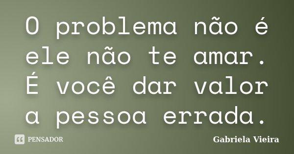 O problema não é ele não te amar. É você dar valor a pessoa errada.... Frase de Gabriela Vieira.