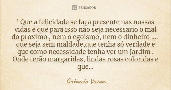 ' Que a felicidade se faça presente nas nossas vidas e que para isso não seja necessario o mal do proximo , nem o egoismo, nem o dinheiro .... que seja sem mald... Frase de Gabriela Vieira.