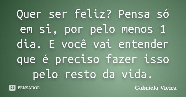 Quer ser feliz? Pensa só em si, por pelo menos 1 dia. E você vai entender que é preciso fazer isso pelo resto da vida.... Frase de Gabriela Vieira.