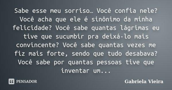 Sabe esse meu sorriso… Você confia nele? Você acha que ele é sinônimo da minha felicidade? Você sabe quantas lágrimas eu tive que sucumbir pra deixá-lo mais con... Frase de Gabriela Vieira.