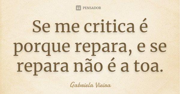 Se me critica é porque repara, e se repara não é a toa.... Frase de Gabriela Vieira.