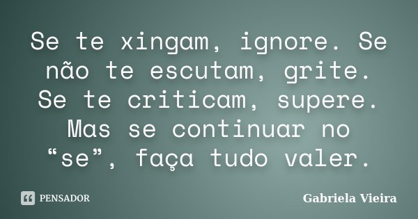"""Se te xingam, ignore. Se não te escutam, grite. Se te criticam, supere. Mas se continuar no """"se"""", faça tudo valer.... Frase de Gabriela Vieira."""