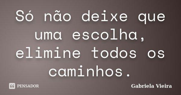 Só não deixe que uma escolha, elimine todos os caminhos.... Frase de Gabriela Vieira.