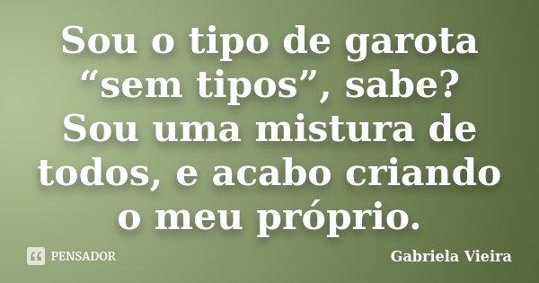 """Sou o tipo de garota """"sem tipos"""", sabe? Sou uma mistura de todos, e acabo criando o meu próprio.... Frase de Gabriela Vieira."""