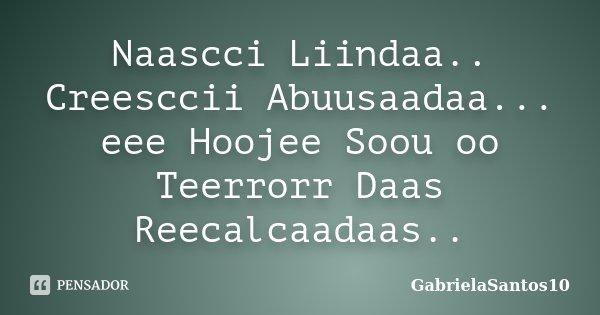 Naascci Liindaa.. Creesccii Abuusaadaa... eee Hoojee Soou oo Teerrorr Daas Reecalcaadaas..... Frase de GabrielaSantos10.