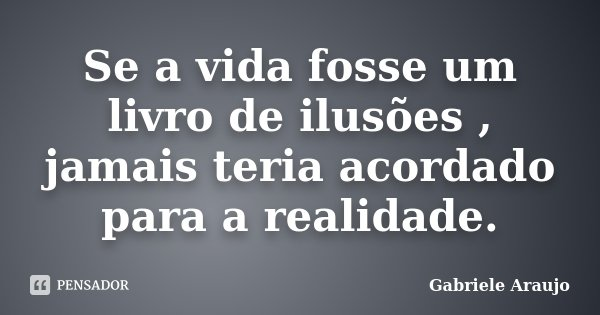 Se a vida fosse um livro de ilusões , jamais teria acordado para a realidade.... Frase de Gabriele Araujo.