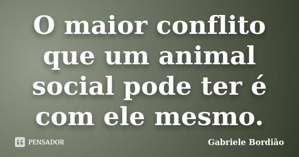 O maior conflito que um animal social pode ter é com ele mesmo.... Frase de Gabriele Bordião.