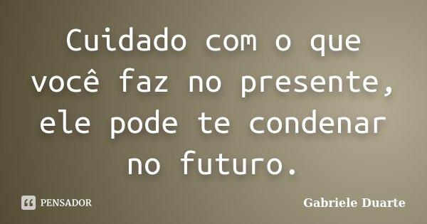 Cuidado com o que você faz no presente, ele pode te condenar no futuro.... Frase de Gabriele Duarte.