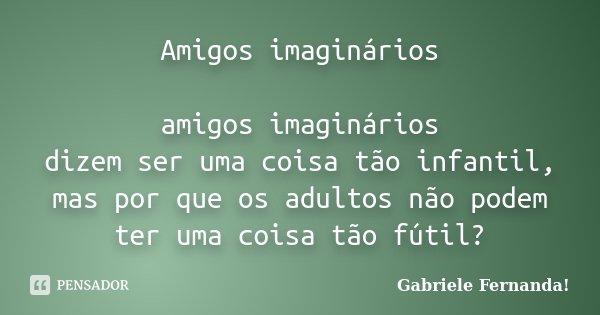 Amigos imaginários amigos imaginários dizem ser uma coisa tão infantil, mas por que os adultos não podem ter uma coisa tão fútil?... Frase de Gabriele Fernanda!.